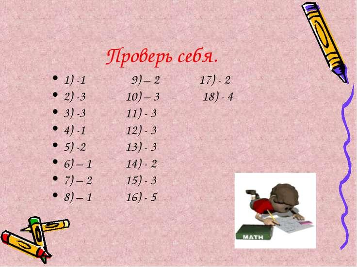 Проверь себя. 1) -1 9) – 2 17) - 2 2) -3 10) – 3 18) - 4 3) -3 11) - 3 4) -1 ...