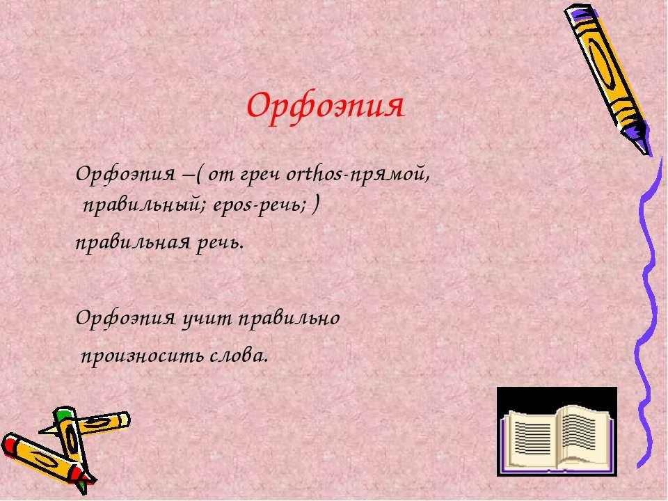 Орфоэпия Орфоэпия –( от греч orthos-прямой, правильный; epos-речь; ) правильн...