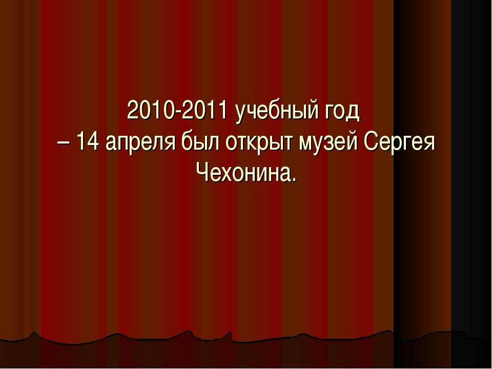 2010-2011 учебный год – 14 апреля был открыт музей Сергея Чехонина.