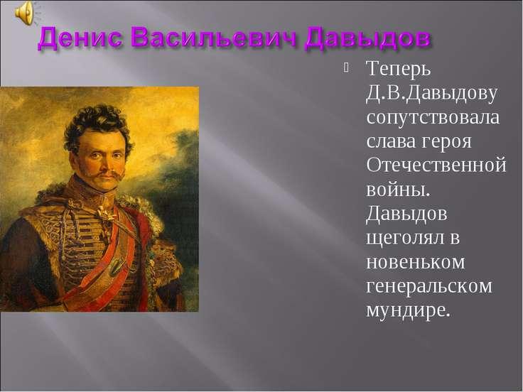 Теперь Д.В.Давыдову сопутствовала слава героя Отечественной войны. Давыдов ще...