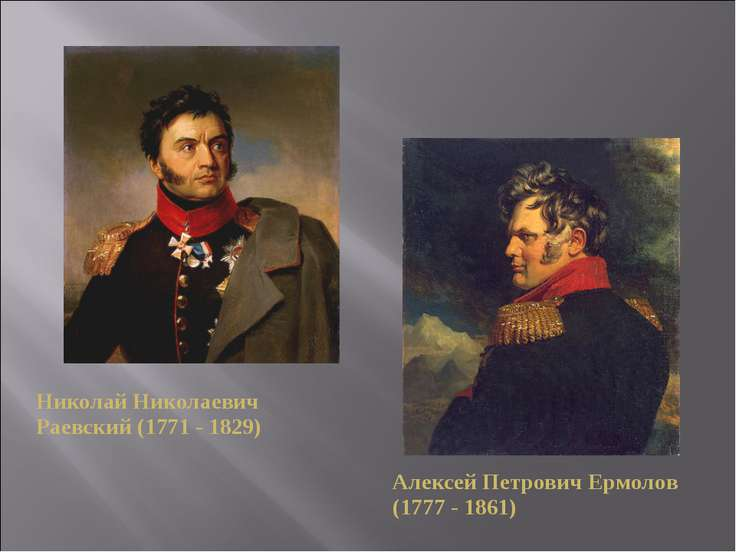 Николай Николаевич Раевский (1771 - 1829) Алексей Петрович Ермолов (1777 - 1861)
