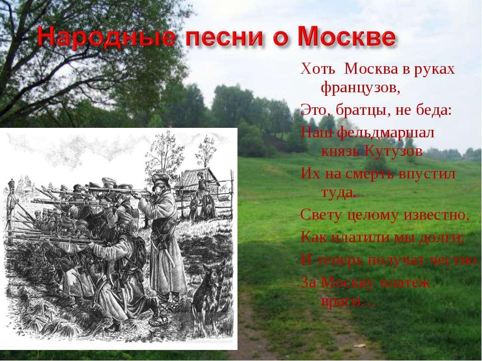 Хоть Москва в руках французов, Это, братцы, не беда: Наш фельдмаршал князь Ку...