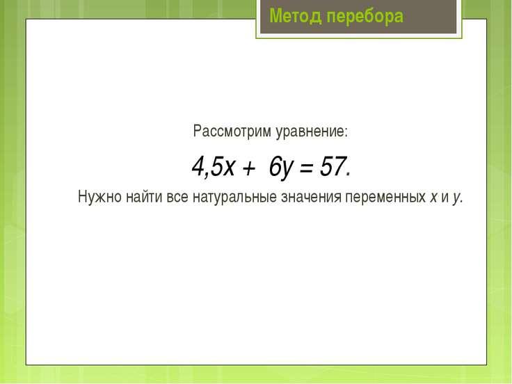 Метод перебора Рассмотрим уравнение: 4,5х + 6у = 57. Нужно найти все натураль...