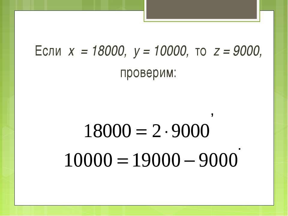 Если х = 18000, у = 10000, то z = 9000, проверим: , .
