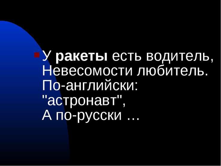 """У ракеты есть водитель, Невесомости любитель. По-английски: """"астронавт"""", А по..."""