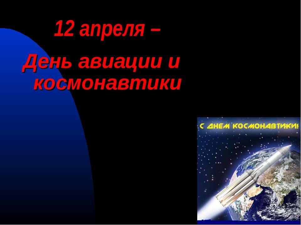 12 апреля – День авиации и космонавтики