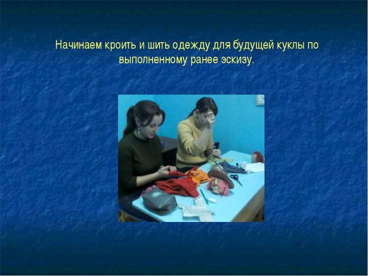 Начинаем кроить и шить одежду для будущей куклы по выполненному ранее эскизу.