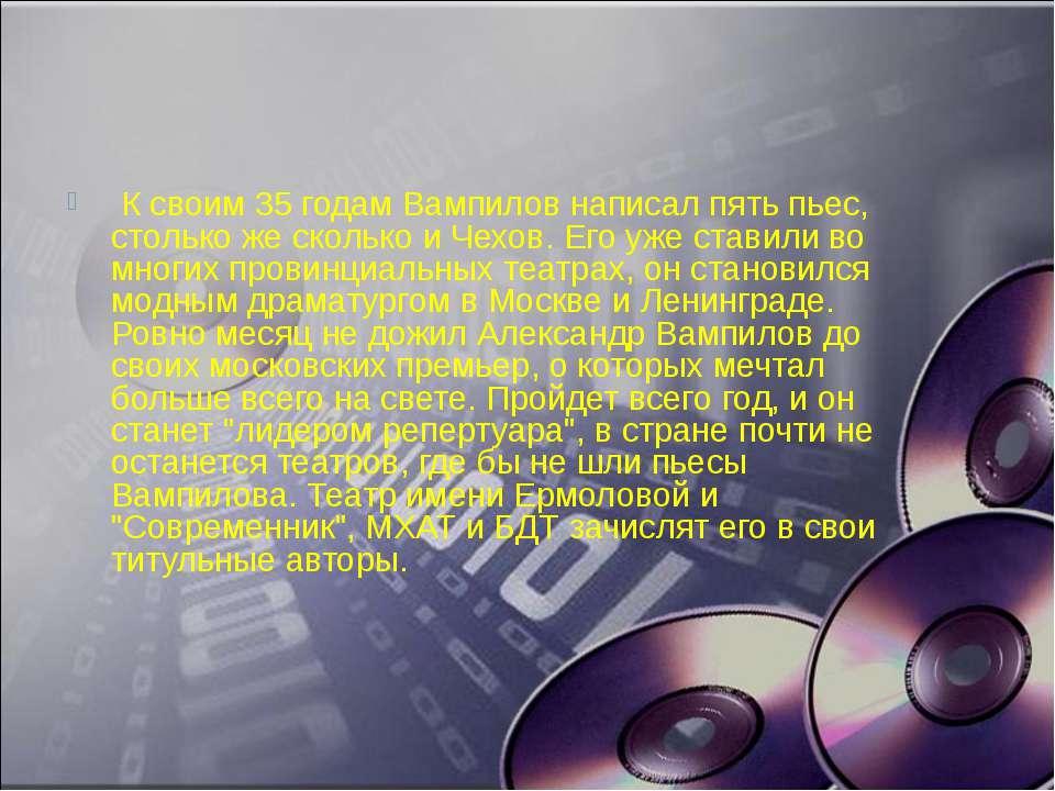 К своим 35 годам Вампилов написал пять пьес, столько же сколько и Чехов. Его...
