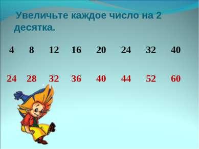 Увеличьте каждое число на 2 десятка. 4 8 12 16 20 24 32 40 24 28 32 36 40 44 ...