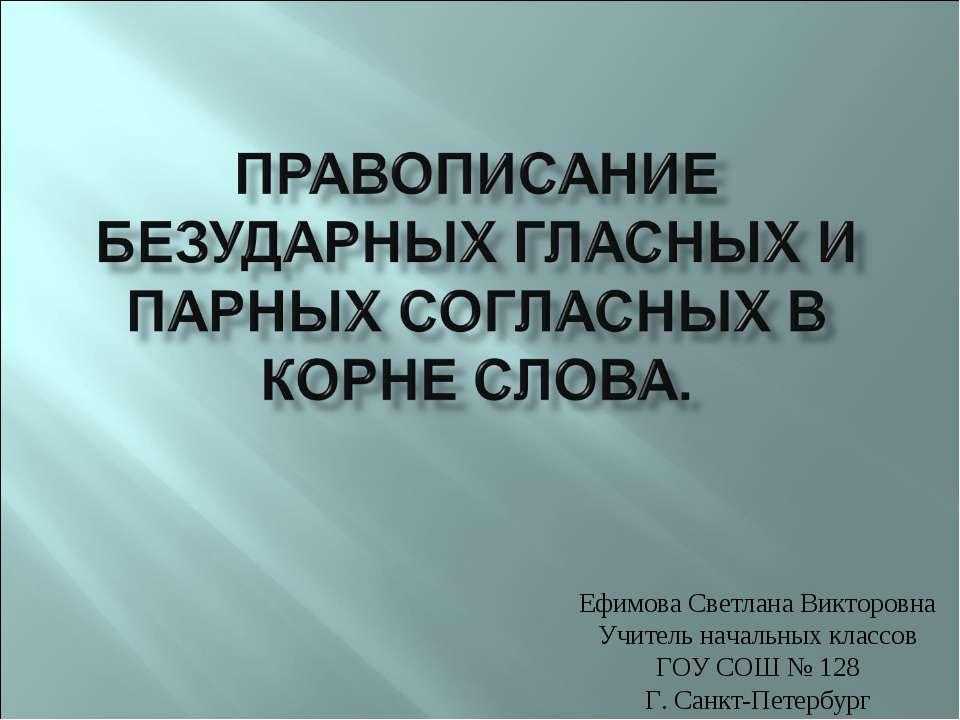 Ефимова Светлана Викторовна Учитель начальных классов ГОУ СОШ № 128 Г. Санкт-...