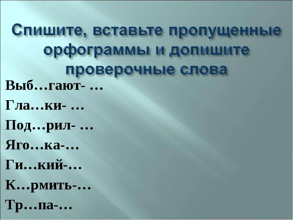 Выб…гают- … Гла…ки- … Под…рил- … Яго…ка-… Ги…кий-… К…рмить-… Тр…па-…