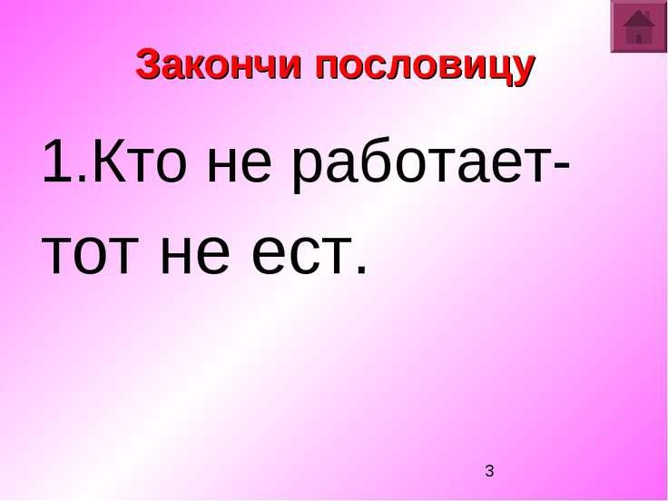 Закончи пословицу 1.Кто не работает- тот не ест. Закончи пословицу