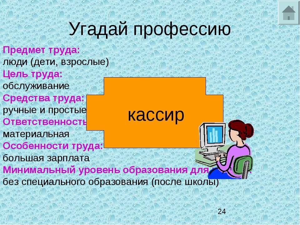Угадай профессию Предмет труда: люди (дети, взрослые) Цель труда: обслуживани...