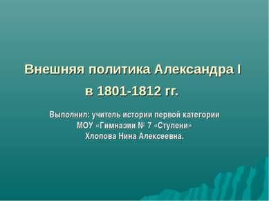 Внешняя политика Александра I в 1801-1812 гг. Выполнил: учитель истории перво...