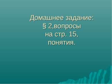 Домашнее задание: § 2,вопросы на стр. 15, понятия.