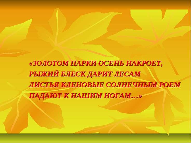 «ЗОЛОТОМ ПАРКИ ОСЕНЬ НАКРОЕТ, РЫЖИЙ БЛЕСК ДАРИТ ЛЕСАМ ЛИСТЬЯ КЛЕНОВЫЕ СОЛНЕЧН...