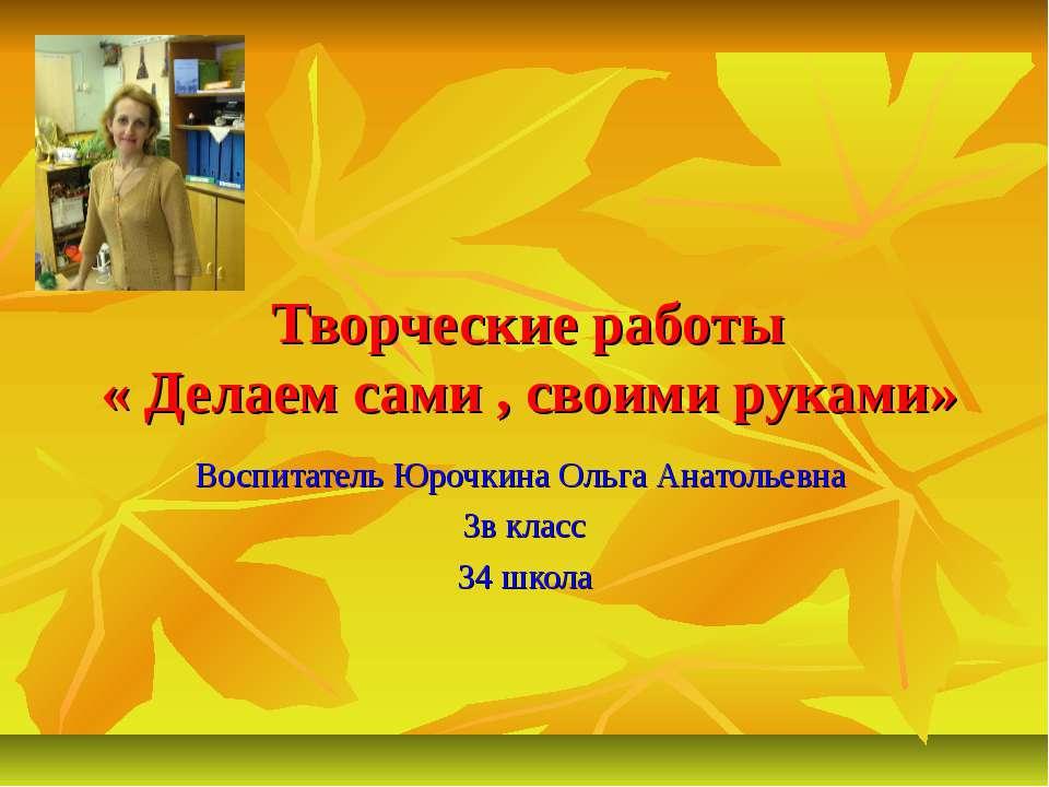 Творческие работы « Делаем сами , своими руками» Воспитатель Юрочкина Ольга А...