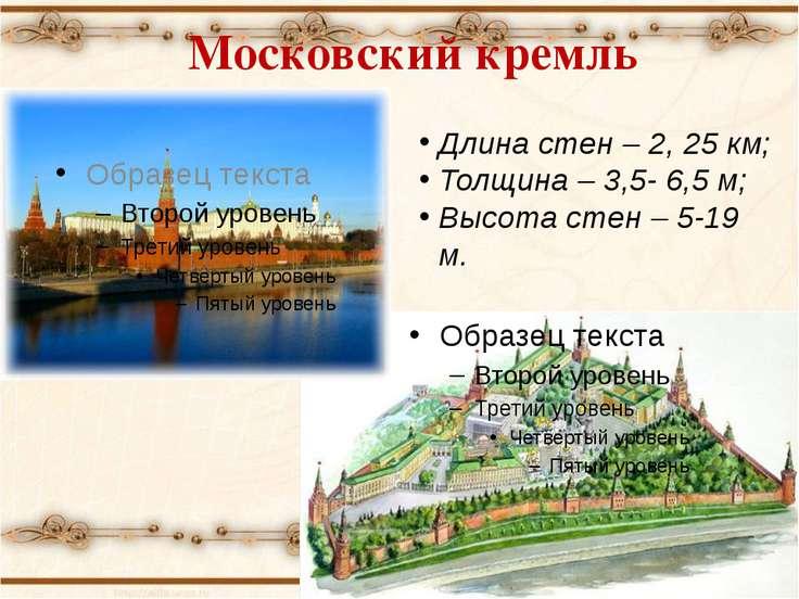 Московский кремль Длина стен – 2, 25 км; Толщина – 3,5- 6,5 м; Высота стен – ...