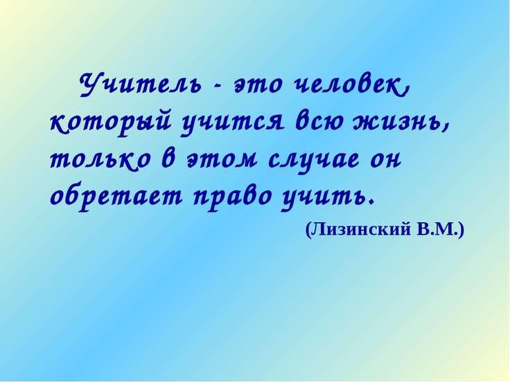 Учитель - это человек, который учится всю жизнь, только в этом случае он обре...