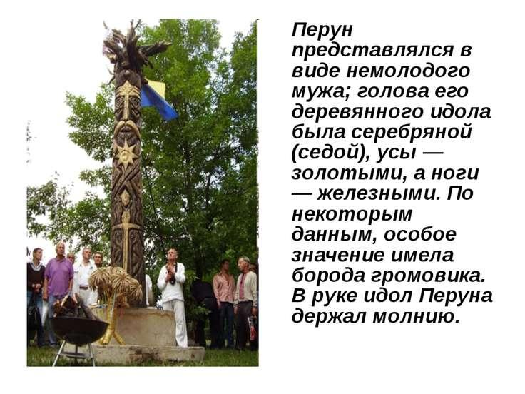 Перун представлялся в виде немолодого мужа; голова его деревянного идола была...
