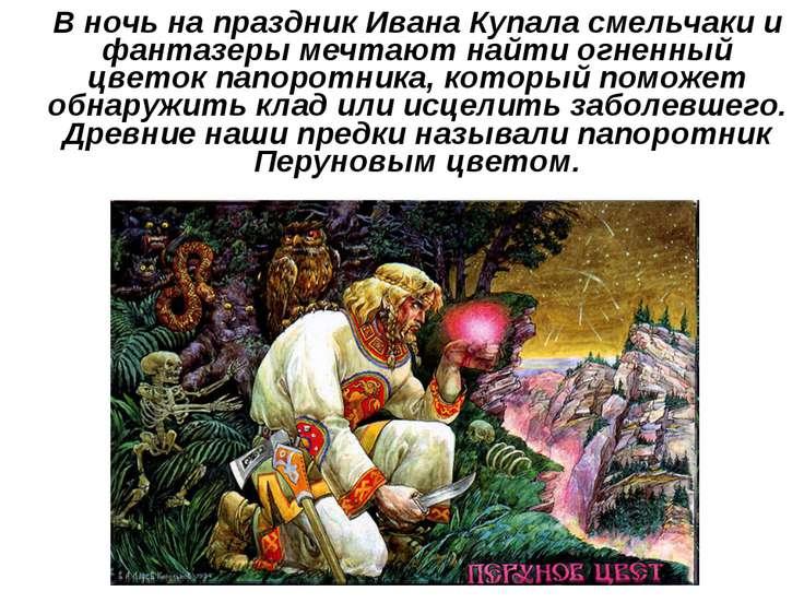 В ночь на праздник Ивана Купала смельчаки и фантазеры мечтают найти огненный ...