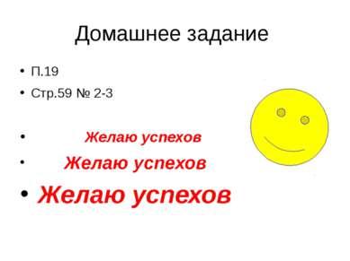 Домашнее задание П.19 Стр.59 № 2-3 Желаю успехов Желаю успехов Желаю успехов