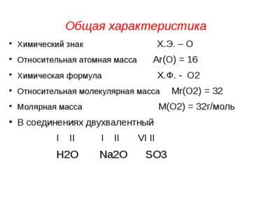 Общая характеристика Химический знак Х.Э. – О Относительная атомная масса Аr(...