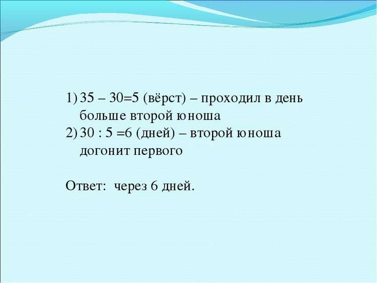 35 – 30=5 (вёрст) – проходил в день больше второй юноша 30 : 5 =6 (дней) – вт...
