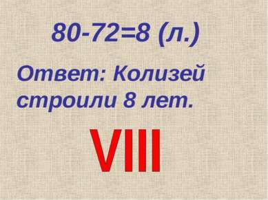 80-72=8 (л.) Ответ: Колизей строили 8 лет.
