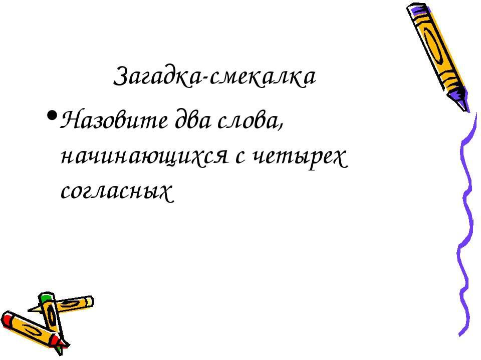 Загадка-смекалка Назовите два слова, начинающихся с четырех согласных