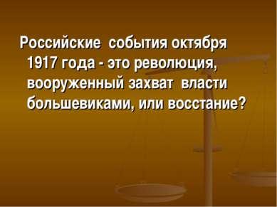Российские события октября 1917 года - это революция, вооруженный захват влас...