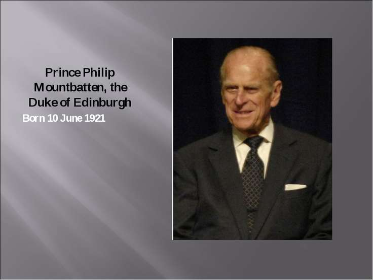 Prince Philip Mountbatten, the Duke of Edinburgh Born 10 June 1921