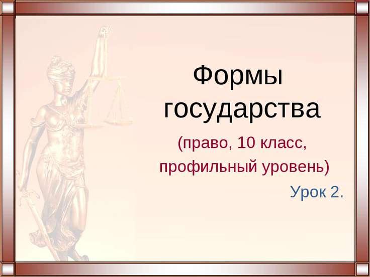 Урок 2. Формы государства (право, 10 класс, профильный уровень)
