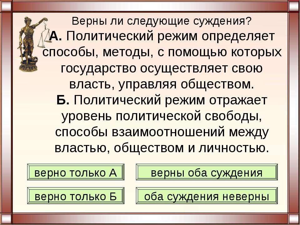Верны ли следующие суждения? А. Политический режим определяет способы, методы...