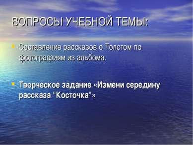 ВОПРОСЫ УЧЕБНОЙ ТЕМЫ: Составление рассказов о Толстом по фотографиям из альбо...