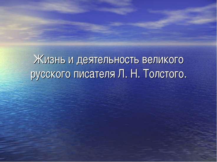 Жизнь и деятельность великого русского писателя Л. Н. Толстого.