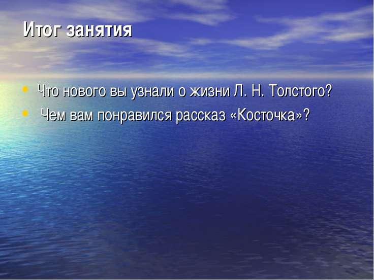 Итог занятия Что нового вы узнали о жизни Л. Н. Толстого? Чем вам понравился ...
