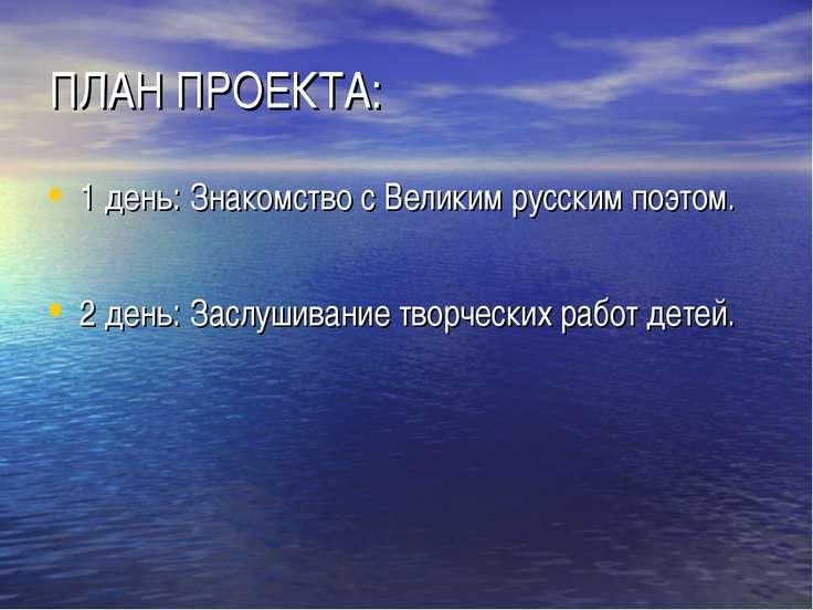 ПЛАН ПРОЕКТА: 1 день: Знакомство с Великим русским поэтом. 2 день: Заслушиван...