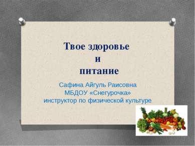 Твое здоровье и питание Сафина Айгуль Раисовна МБДОУ «Снегурочка» инструктор ...