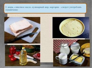 2. жиры, сливочное масло, кулинарный жир, маргарин – следует употреблять огра...