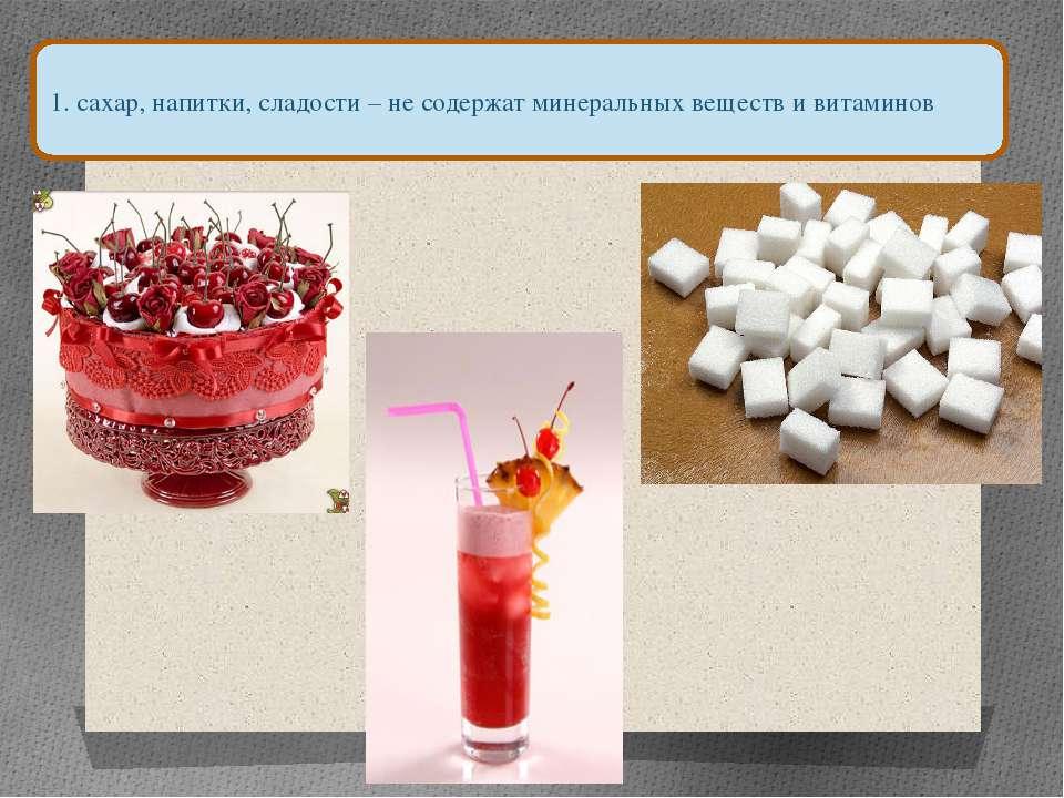 1. сахар, напитки, сладости – не содержат минеральных веществ и витаминов