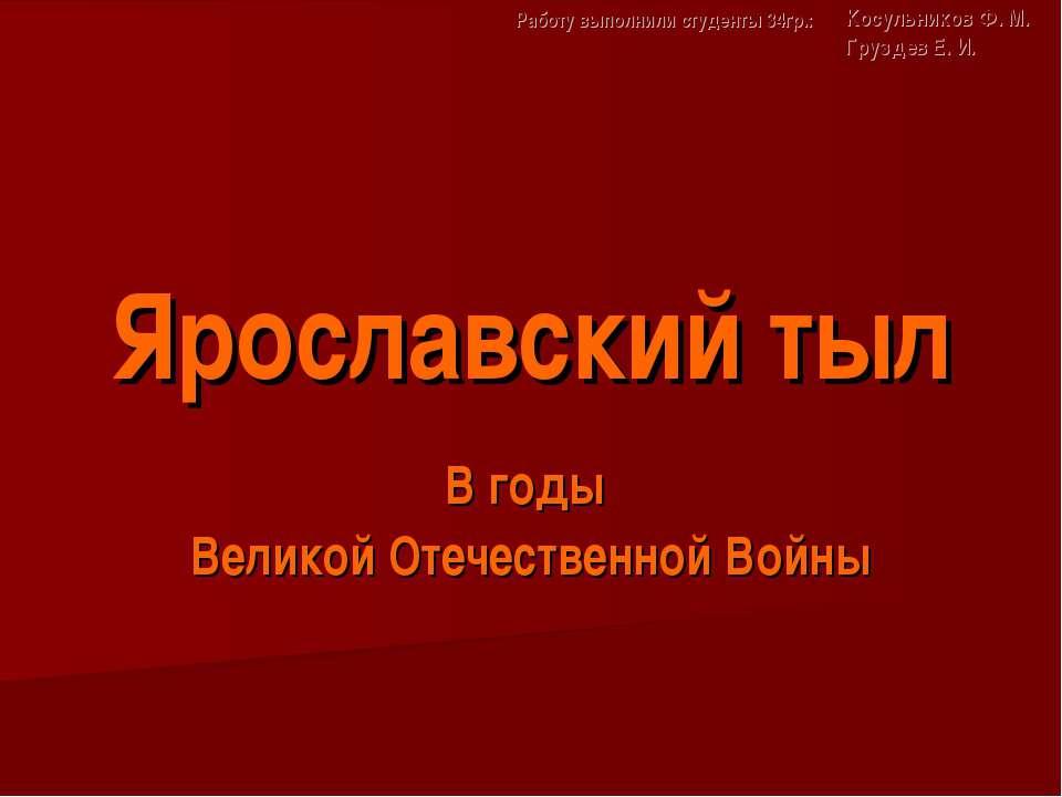 Ярославский тыл В годы Великой Отечественной Войны Работу выполнили студенты ...
