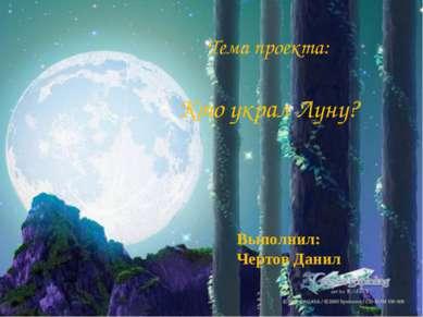 Выполнил: Чертов Данил Тема проекта: Кто украл Луну?