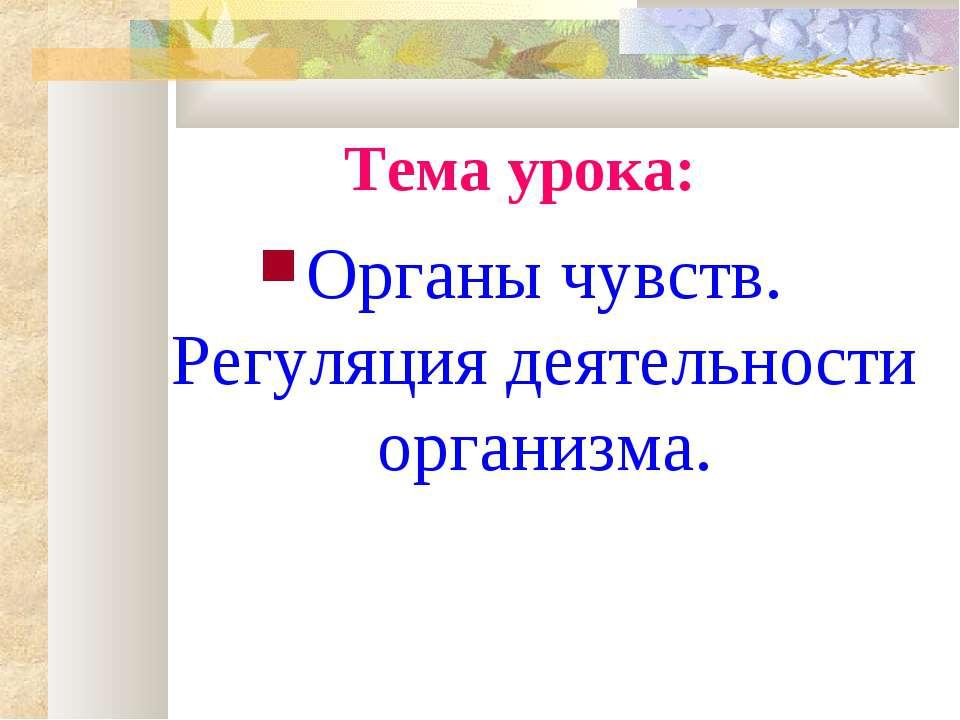 Тема урока: Органы чувств. Регуляция деятельности организма.