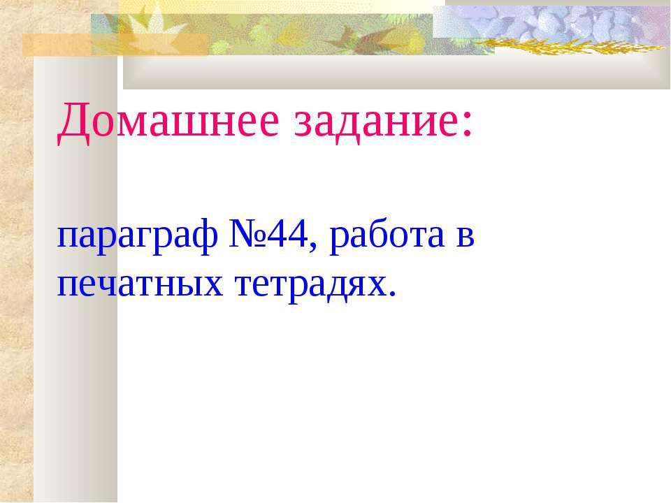 Домашнее задание: параграф №44, работа в печатных тетрадях.