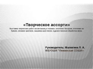 """Руководитель: Малюгина Л. А. МБУОШИ """"Ляминская СОШИ» «Творческое ассорти» Выс..."""