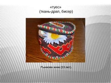 «туес» (ткань-драп, бисер) Рынкова анна (13 лет).