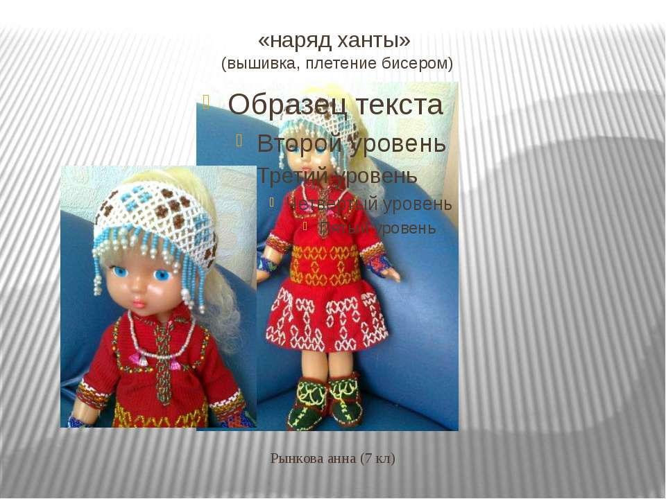 «наряд ханты» (вышивка, плетение бисером) Рынкова анна (7 кл)
