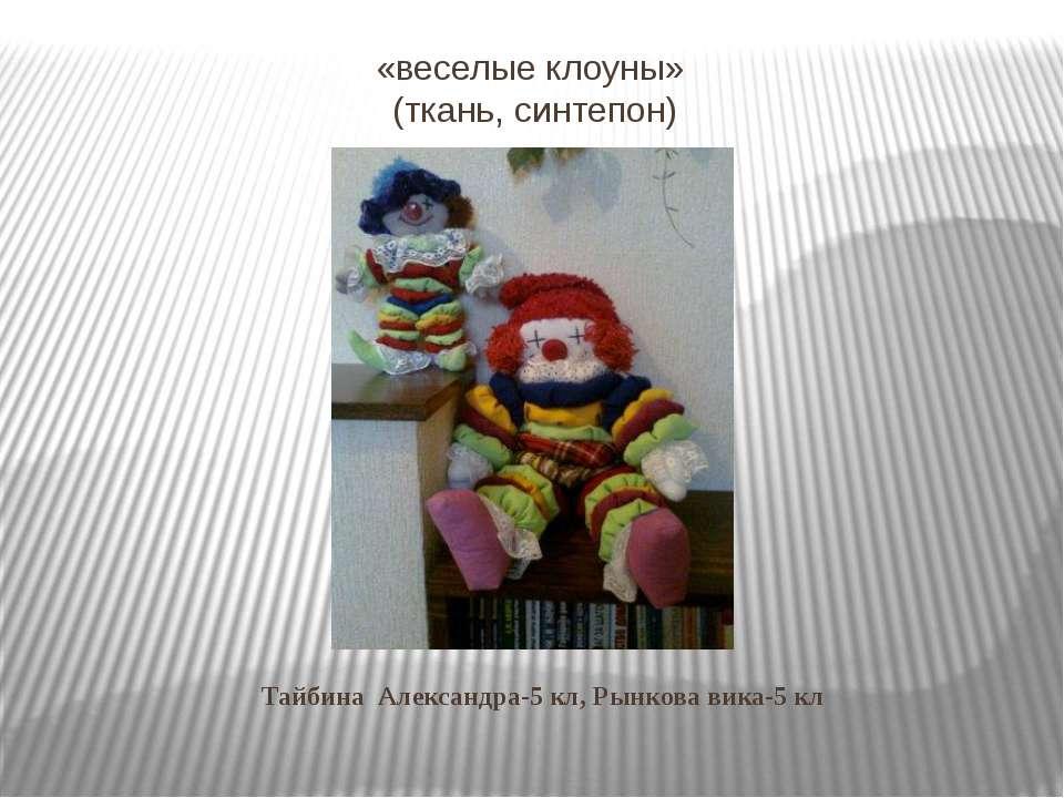 «веселые клоуны» (ткань, синтепон) Тайбина Александра-5 кл, Рынкова вика-5 кл