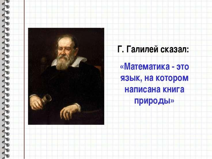 Г. Галилей сказал: «Математика - это язык, на котором написана книга природы»